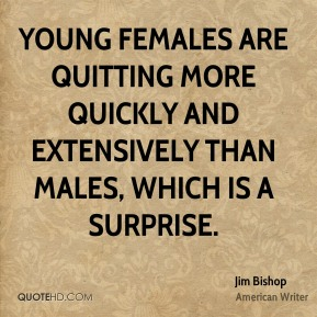 Young females are quitting more quickly and extensively than males, which is a surprise.