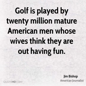 Jim Bishop - Golf is played by twenty million mature American men whose wives think they are out having fun.