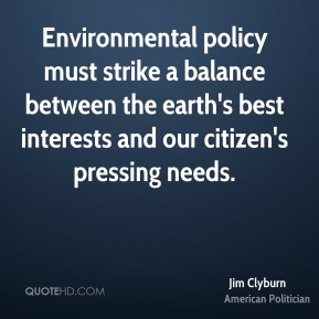 Environmental policy must strike a balance between the earth's best interests and our citizen's pressing needs.