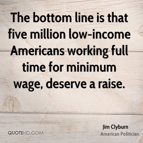 The bottom line is that five million low-income Americans working full time for minimum wage, deserve a raise.