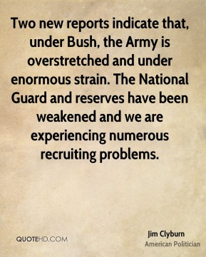 Jim Clyburn - Two new reports indicate that, under Bush, the Army is overstretched and under enormous strain. The National Guard and reserves have been weakened and we are experiencing numerous recruiting problems.