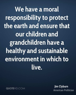 We have a moral responsibility to protect the earth and ensure that our children and grandchildren have a healthy and sustainable environment in which to live.
