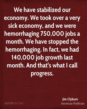We have stabilized our economy. We took over a very sick economy, and we were hemorrhaging 750,000 jobs a month. We have stopped the hemorrhaging. In fact, we had 140,000 job growth last month. And that's what I call progress.