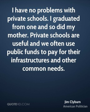 Jim Clyburn - I have no problems with private schools. I graduated from one and so did my mother. Private schools are useful and we often use public funds to pay for their infrastructures and other common needs.