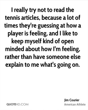 Jim Courier - I really try not to read the tennis articles, because a lot of times they're guessing at how a player is feeling, and I like to keep myself kind of open minded about how I'm feeling, rather than have someone else explain to me what's going on.