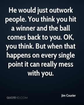 He would just outwork people. You think you hit a winner and the ball comes back to you. OK, you think. But when that happens on every single point it can really mess with you.