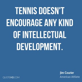 Jim Courier - Tennis doesn't encourage any kind of intellectual development.