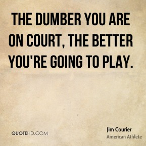 The dumber you are on court, the better you're going to play.