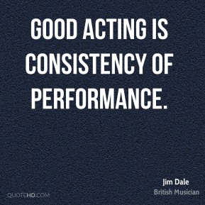 Good acting is consistency of performance.