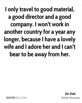 I only travel to good material, a good director and a good company. I won't work in another country for a year any longer, because I have a lovely wife and I adore her and I can't bear to be away from her.