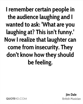 Jim Dale - I remember certain people in the audience laughing and I wanted to ask: 'What are you laughing at? This isn't funny.' Now I realize that laughter can come from insecurity. They don't know how they should be feeling.