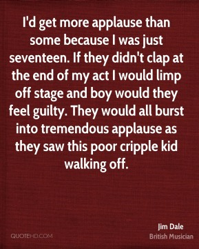 Jim Dale - I'd get more applause than some because I was just seventeen. If they didn't clap at the end of my act I would limp off stage and boy would they feel guilty. They would all burst into tremendous applause as they saw this poor cripple kid walking off.