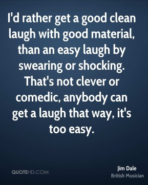 I'd rather get a good clean laugh with good material, than an easy laugh by swearing or shocking. That's not clever or comedic, anybody can get a laugh that way, it's too easy.