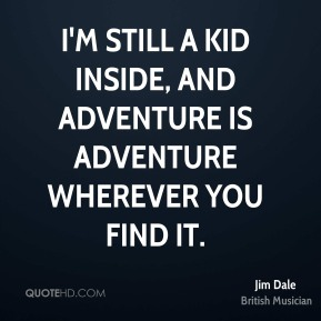 I'm still a kid inside, and adventure is adventure wherever you find it.