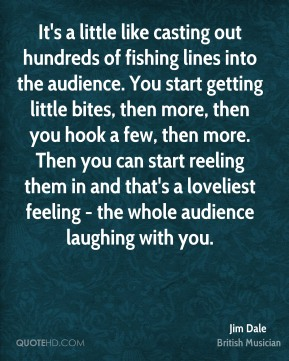 Jim Dale - It's a little like casting out hundreds of fishing lines into the audience. You start getting little bites, then more, then you hook a few, then more. Then you can start reeling them in and that's a loveliest feeling - the whole audience laughing with you.
