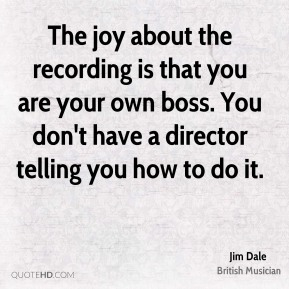 The joy about the recording is that you are your own boss. You don't have a director telling you how to do it.