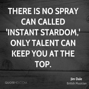 There is no spray can called 'Instant Stardom,' only talent can keep you at the top.