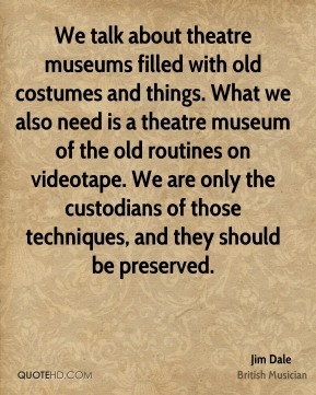 We talk about theatre museums filled with old costumes and things. What we also need is a theatre museum of the old routines on videotape. We are only the custodians of those techniques, and they should be preserved.