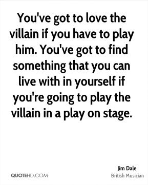 You've got to love the villain if you have to play him. You've got to find something that you can live with in yourself if you're going to play the villain in a play on stage.
