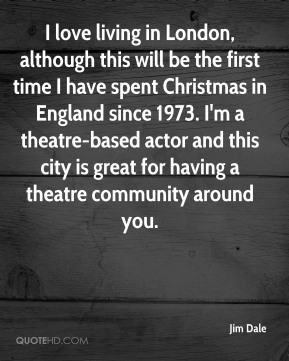 I love living in London, although this will be the first time I have spent Christmas in England since 1973. I'm a theatre-based actor and this city is great for having a theatre community around you.