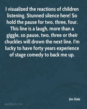 I visualized the reactions of children listening. Stunned silence here! So hold the pause for two, three, four. This line is a laugh, more than a giggle, so pause, two, three or their chuckles will drown the next line. I'm lucky to have forty years experience of stage comedy to back me up.