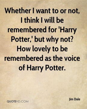 Whether I want to or not, I think I will be remembered for 'Harry Potter,' but why not? How lovely to be remembered as the voice of Harry Potter.