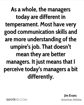 As a whole, the managers today are different in temperament. Most have very good communication skills and are more understanding of the umpire's job. That doesn't mean they are better managers. It just means that I perceive today's managers a bit differently.
