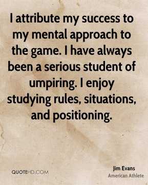 I attribute my success to my mental approach to the game. I have always been a serious student of umpiring. I enjoy studying rules, situations, and positioning.
