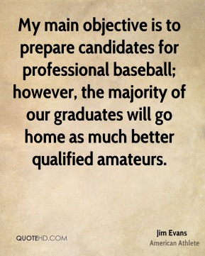 My main objective is to prepare candidates for professional baseball; however, the majority of our graduates will go home as much better qualified amateurs.