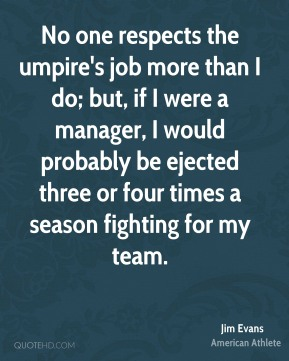 No one respects the umpire's job more than I do; but, if I were a manager, I would probably be ejected three or four times a season fighting for my team.