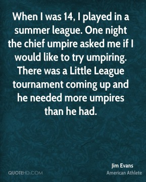 When I was 14, I played in a summer league. One night the chief umpire asked me if I would like to try umpiring. There was a Little League tournament coming up and he needed more umpires than he had.