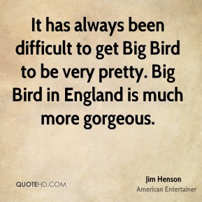 It has always been difficult to get Big Bird to be very pretty. Big Bird in England is much more gorgeous.