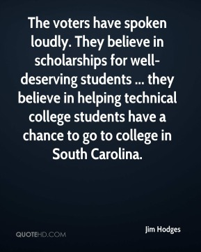 Jim Hodges  - The voters have spoken loudly. They believe in scholarships for well-deserving students ... they believe in helping technical college students have a chance to go to college in South Carolina.