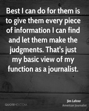 Jim Lehrer - Best I can do for them is to give them every piece of information I can find and let them make the judgments. That's just my basic view of my function as a journalist.