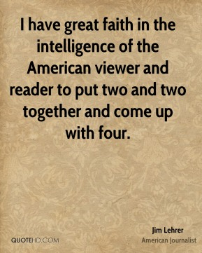 Jim Lehrer - I have great faith in the intelligence of the American viewer and reader to put two and two together and come up with four.
