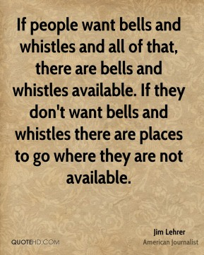 Jim Lehrer - If people want bells and whistles and all of that, there are bells and whistles available. If they don't want bells and whistles there are places to go where they are not available.