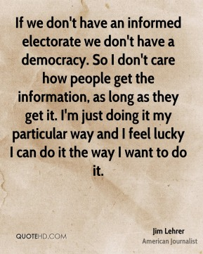Jim Lehrer - If we don't have an informed electorate we don't have a democracy. So I don't care how people get the information, as long as they get it. I'm just doing it my particular way and I feel lucky I can do it the way I want to do it.