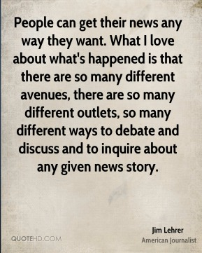 Jim Lehrer - People can get their news any way they want. What I love about what's happened is that there are so many different avenues, there are so many different outlets, so many different ways to debate and discuss and to inquire about any given news story.