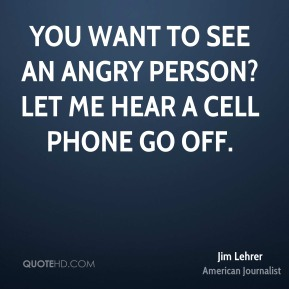 Jim Lehrer - You want to see an angry person? Let me hear a cell phone go off.