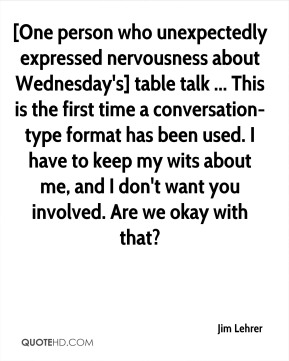 Jim Lehrer  - [One person who unexpectedly expressed nervousness about Wednesday's] table talk ... This is the first time a conversation-type format has been used. I have to keep my wits about me, and I don't want you involved. Are we okay with that?