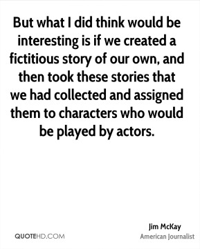 Jim McKay - But what I did think would be interesting is if we created a fictitious story of our own, and then took these stories that we had collected and assigned them to characters who would be played by actors.