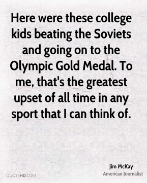 Jim McKay - Here were these college kids beating the Soviets and going on to the Olympic Gold Medal. To me, that's the greatest upset of all time in any sport that I can think of.