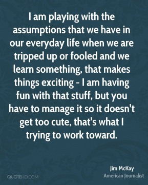 Jim McKay - I am playing with the assumptions that we have in our everyday life when we are tripped up or fooled and we learn something, that makes things exciting - I am having fun with that stuff, but you have to manage it so it doesn't get too cute, that's what I trying to work toward.