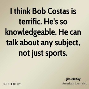 Jim McKay - I think Bob Costas is terrific. He's so knowledgeable. He can talk about any subject, not just sports.