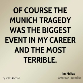 Jim McKay - Of course the Munich tragedy was the biggest event in my career and the most terrible.