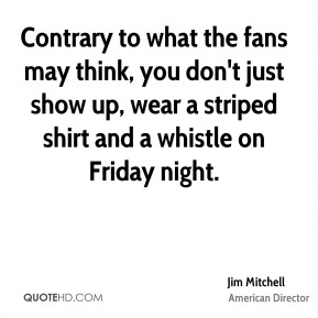 Jim Mitchell - Contrary to what the fans may think, you don't just show up, wear a striped shirt and a whistle on Friday night.