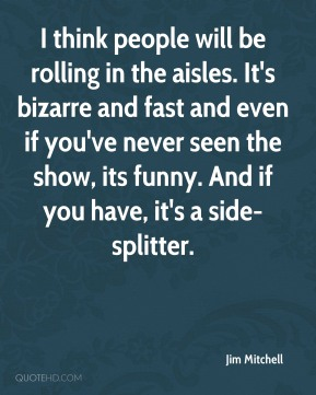 Jim Mitchell  - I think people will be rolling in the aisles. It's bizarre and fast and even if you've never seen the show, its funny. And if you have, it's a side-splitter.