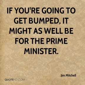 Jim Mitchell  - If you're going to get bumped, it might as well be for the prime minister.