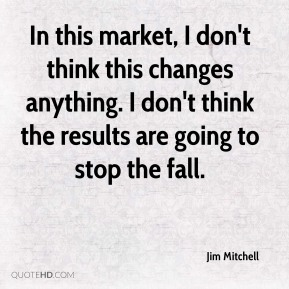 In this market, I don't think this changes anything. I don't think the results are going to stop the fall.