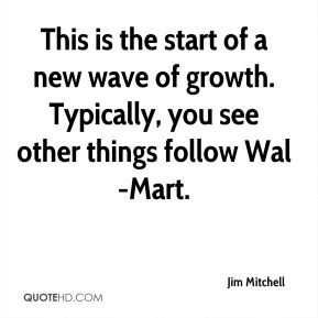 This is the start of a new wave of growth. Typically, you see other things follow Wal-Mart.